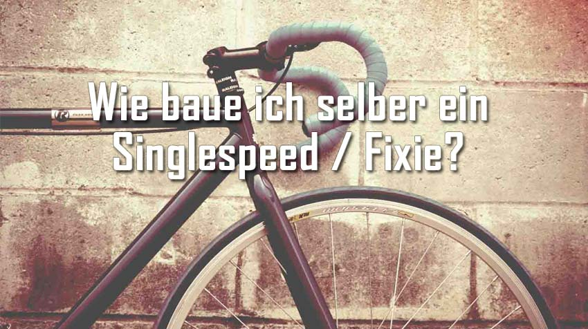 wie baue ich selber ein singlespeed fixie singlespeed rad. Black Bedroom Furniture Sets. Home Design Ideas